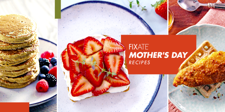 FIXATE Mother's Day Recipes
